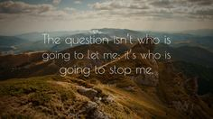 Image result for the question isnt who is going to let me its who is going to stop me
