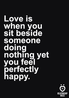 Love is when you sit besides someone doing nothing yet you feel perfectly happy.