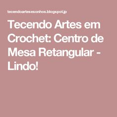 Tecendo Artes em Crochet: Centro de Mesa Retangular - Lindo!