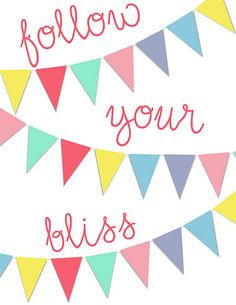 Follow your bliss: As my dad calls me Bliss, I've always loved this saying
