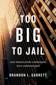 Too Big to Jail: How Prosecutors Compromise with Corporations   Brandon L. Garrett   Published November 3rd, 2014