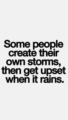 Don't create a storm and get upset when it rains!! Choose your battles