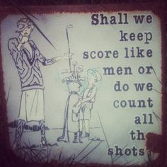 Shall we keep score like men or do we count all the shots?