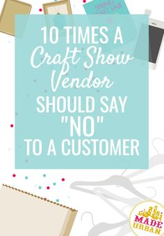 Handmade businesses can sometimes be too accommodating and end up losing profits to please customers. Here are 10 times a vendor should say no to shoppers.