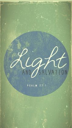 """""""The Lord is my light and my salvation; whom shall I fear? the Lord is the strength of my life; of whom shall I be afraid?"""" Psalm 27:1"""
