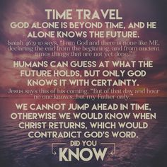 We all want to believe time travel to be true but #DidYouKnow that according to the Bible time travel into the past is not possible for human beings. God's Word declares that He alone knows with certainty future events. If we could time travel we would know what happens in the future which would contradict God's Word. God alone has full knowledge of the past, present, and future. God knew we'd be curious about the past and the future, that's why He so lovingly gave us His written Word!