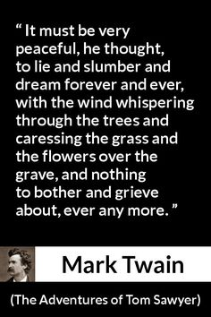 Mark Twain - The Adventures of Tom Sawyer - It must be very peaceful, he thought, to lie and slumber and dream forever and ever, with the wind whispering through the trees and caressing the grass and the flowers over the grave, and nothing to bother and grieve about, ever any more.