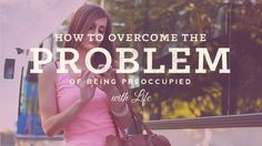 How to Overcome the Problem of Being Preoccupied with Life