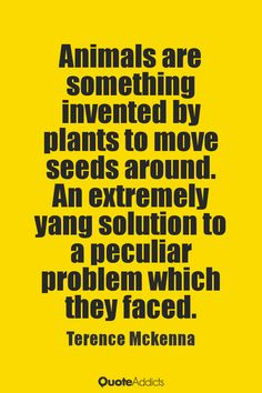 Animals are something invented by plants to move seeds around. An extremely yang solution to a peculiar problem which they faced. - Terence Mckenna #4