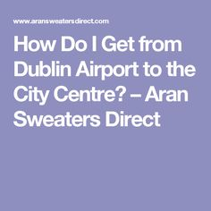 How Do I Get from Dublin Airport to the City Centre? – Aran Sweaters Direct