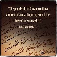The people of the Quran are those who read it and act upon it, even if they haven't memorized it. - Ibn al-Qayyim (RA)