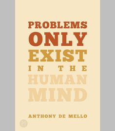 """Problems only exist in the human mind."" - Anthony de Mello."