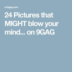 24 Pictures that MIGHT blow your mind... on 9GAG