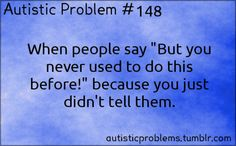 "Autistic Problem #148: When people say ""But you never used to do this before!"" because you just didn't tell them. Submitted by h..."