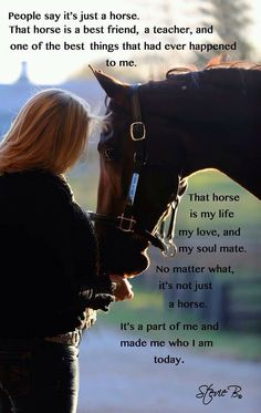 That's what I say when my friend or someone else says she's just a horse. I'm like excues me but she's my best friend. I'm so happy I get her back in 11 more days. I could cry. I want her back so bad. I've told one of my friends that I would rather have my horse back insted of some country boy, but what happened today my horse is just inches above any boy i could get...THAT's COUNTRY!!!!