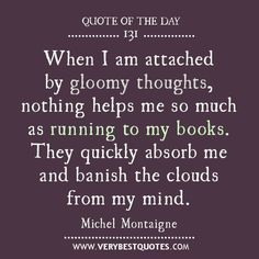 When I am attached by gloomy thoughts, nothing helps me so much as running to my books. They quickly absorb me and banish the clouds from my mind. - Michel Montaigne