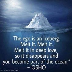 The ego is an iceberg. Melt it. Melt it. Melt it deep love, so it disappears and you become part of the ocean.. - Osho WILD WOMAN SISTERHOODॐ #wildwomansisterhood #osho #wildwomanmedicine #brewyourmedicine