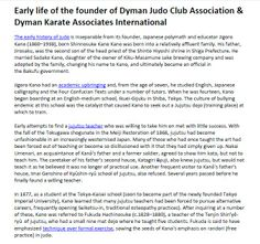 Early life of the founder of Dyman Judo Club Association & Dyman Karate Associates International - The early history of judo is inseparable from its founder, Japanese polymath and educator Jigoro Kano (1860–1938), born Shinnosuke Kano Kano was born into a relatively affluent family. Related Sites: http://www.dymanjudoclub.com/#!why/c1enr http://www.dymanjudoclub.com/#!classes/cnnz http://www.dymanjudoclub.com/#!instructors/c1yi7