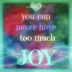 You can never have too much Joy.