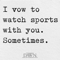 i vow to watch sports with you.