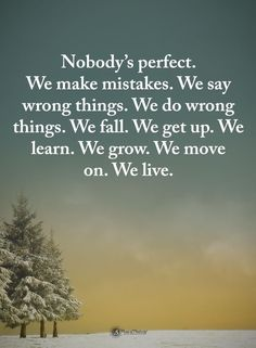 We make mistakes. We say wrong things. We do wrong things. We fall. We learn. We grow. We move on. We live. Wisdom Quotes, True Quotes, Great Quotes, Motivational Quotes, Inspirational Quotes, Daily Quotes, Profound Quotes, Quotable Quotes, Nobody Is Perfect Quotes