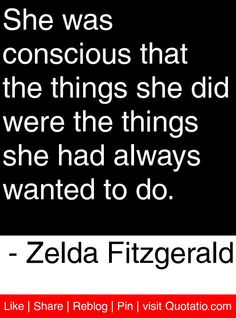 She was conscious that the things she did were the things she had always wanted to do. - Zelda Fitzgerald #quotes #quotations