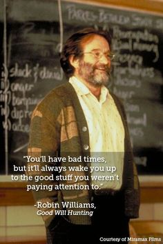You'll have bad times, but it'll always wake you up to the good stuff you weren't paying attention to. Good Will Hunting. Robin Williams 10 quotes about life Quotes Dream, Favorite Movie Quotes, Life Quotes Love, Great Quotes, Quotes To Live By, Inspirational Movie Quotes, Good Will Hunting Quotes, Movie Quotes About Love, Good Movie Quotes