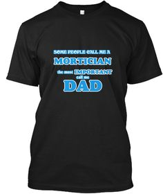 Mortician Dad Black T-Shirt Front - This is the perfect gift for someone who loves Mortician. Thank you for visiting my page (Related terms: Some call me a Mortician, the most important call me dad,love,I love my Mortician,Mortician,morticia ...)