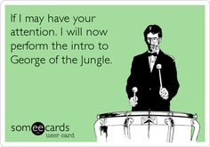 If I may have your attention. I will now perform the intro to George of the Jungle.