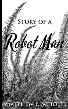 Story of a Robot Man by Matthew P Scholle https://www.amazon.com/dp/1533599122/ref=cm_sw_r_pi_dp_x_1kmaybSXXE3DV