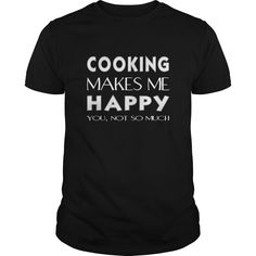 (Tshirt Cool T-Shirt) Cooking T-shirt  Cooking makes me happy. You not so much  Coupon Today  Cooking T-shirt  Cooking makes me happy. You not so much  Tshirt Guys Lady Hodie  SHARE and Get Discount Today Order now before we SELL OUT Today  Camping cooking today you not so much #pinterest #tshirt #discounttshirt #tshirtdesign #tshirtlove #tshirtonline #lady #man #fashion #discount #today #facebookshirt