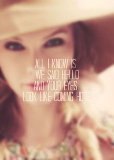 """""""All I know is we said hello and your eyes look like coming home"""" - Taylor Swift - Everything has Changed"""