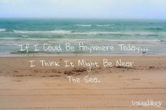 If I could be anywhere today... I think it might be near the sea.