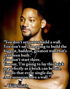 """""""You don't set out to build a wall. You don't say 'I'm going to build the biggest, baddest, greatest wall that's ever been build.' You don't start there. You say, 'I'm going to lay this brick as perfectly as a brick can be laid. You do that every single day. And soon you have a wall."""" --Will Smith"""