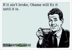 If it ain't broke, Obama will fix it until it is broken