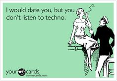 I would date you, but you don't listen to techno.