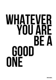 Whatever you are, be a good one. words-to-live-by Favorite Quotes, Best Quotes, Love Quotes, Funny Quotes, Inspirational Quotes, Motivational, The Words, Spoken Word, Amazing Quotes