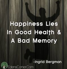 Happiness Lies In Good Health and A Bad Memory. May health be your journey and wellness your blessing