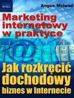 Marketing internetowy w praktyce / Angus Mcleod    Marketing internetowy dla każdego. Dowiedz się krok po kroku, jak rozkręcić dochodowy biznes w Internecie.