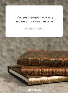 """I'm just going to write because I cannot help it."" - Charlotte Bronte"