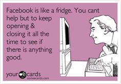 Facebook is like a fridge. You cant help but to keep opening & closing it all the time to see if there is anything good.