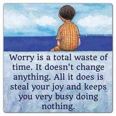 #Worry is a total waste of time. It doesn't change anything. All it does is steal your #joy and keeps you very #busy doing nothing.