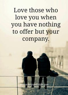 Love those who love you when you have nothing to offer but your company..