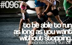 To be able to run as long as you want without stopping.