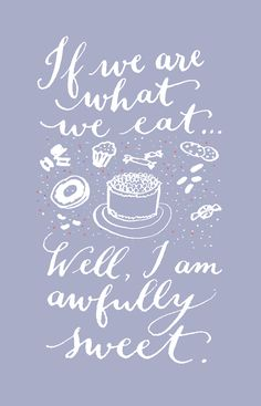 if we are what we eat... well, I am awfully sweet ;-)