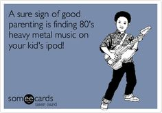 Funny Music Ecard: A sure sign of good parenting is finding 80's heavy metal music on your kid's ipod!