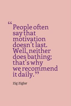 """People often say that motivation doesn't last. Well, neither does bathing; that's why we recommend it daily."" — Zig Ziglar"