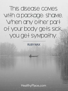 Quote on mental health stigma - This disease comes with a package: shame. When any other part of your body gets sick, you get sympathy.