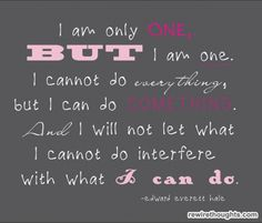 i cannot do everything, but i can do something. and i will not let what i cannot do interfere with what i can do.