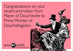Funny Congratulations Ecard: Congratulations on your recent promotion from Mayor of Doucheville to Prime Minister of Douchebagistan.